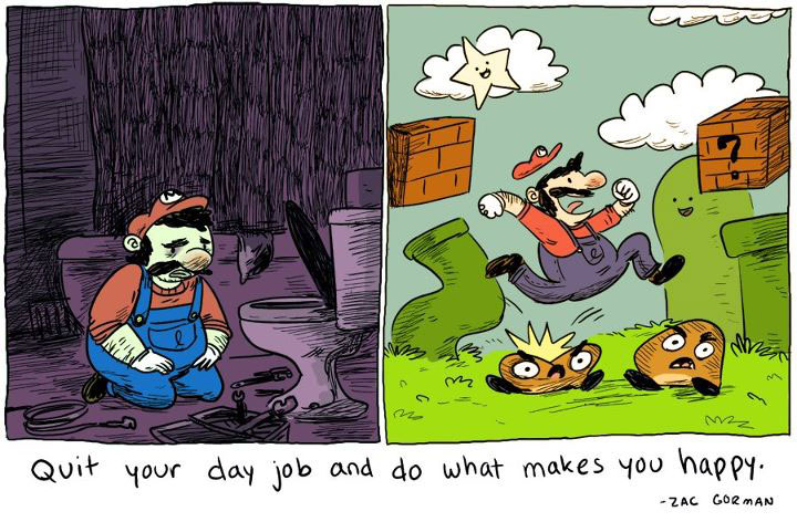 Quit your day job and do what makes you happy.