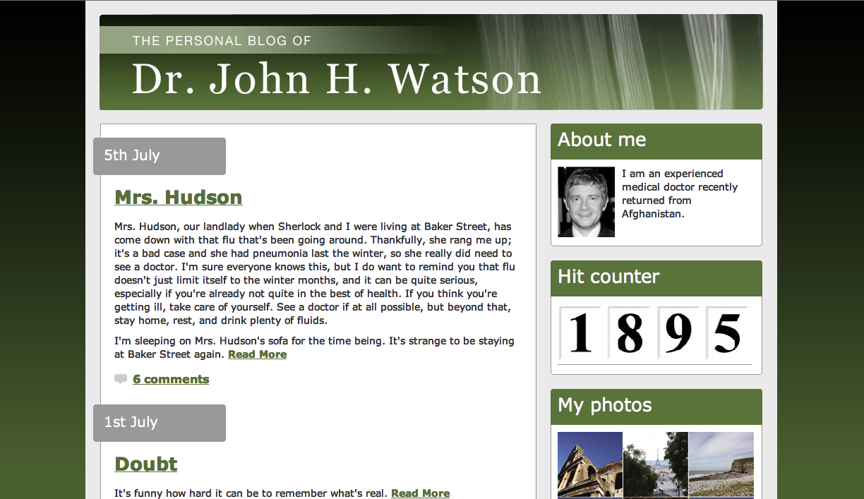 The personal blog of Dr. John H. Watson.  Posted 5th July - Title: Mrs. Hudson.  Entry: Mrs. Hudson, our landlady when Sherlock and I were living at Baker Street, has come down with that flu that's been going around. Thankfully, she rang me up; it's a bad case and she had pneumonia last the winter, so she really did need to see a doctor. I'm sure everyone knows this, but I do want to remind you that flu doesn't just limit itself to the winter months, and it can be quite serious, especially if you're already not quite in the best of health. If you think you're getting ill, take care of yourself. See a doctor if at all possible, but beyond that, stay home, rest, and drink plenty of fluids.  I'm sleeping on Mrs. Hudson's sofa for the time being. It's strange to be staying at Baker Street again. (6 comments)