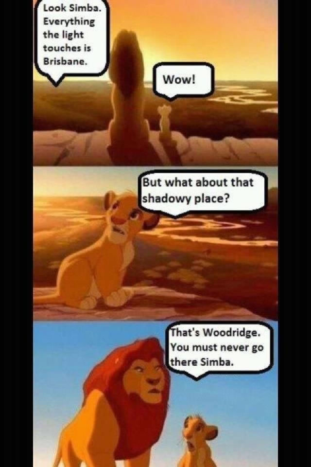 "(Simba and Mufasa sit overlooking a valley) ""Look Simba. Everything the light touches is Brisbane"". Simba: ""Wow. But what about that shadowy place?"" ""That's Woodridge. You must never go there Simba"""