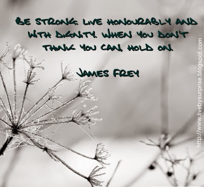 Be strong.  Live honourably and with dignity.  When you don't think you can, hold on.