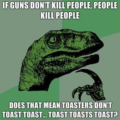 If guns don't kill people, people kill people - does that mean toasters don't toast toast… toast toasts toast?