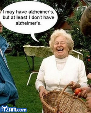 """I may have alzheimer's, but at least I don't have alzheimer's"""
