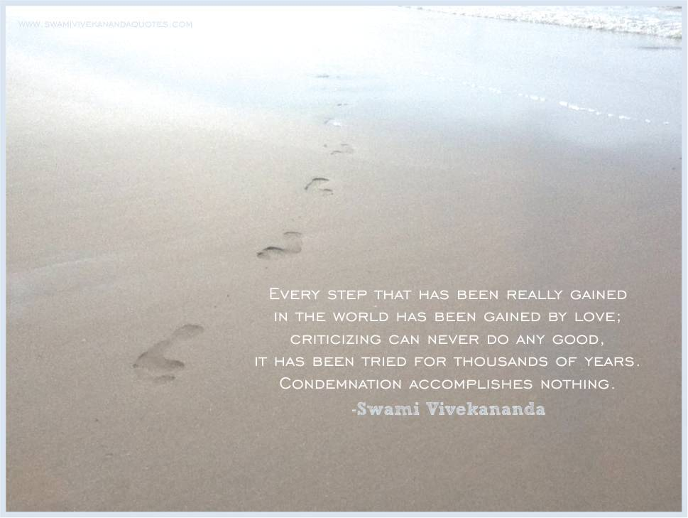 Swami Vivekananda quote: Every step that has been really gained in the world has been gained by love; criticizing can never do any good, it has been tried for thousands of years. Condemnation accomplishes nothing.