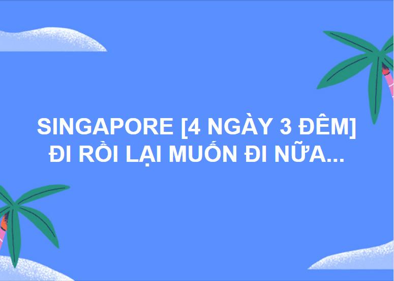 SINGAPORE [4 NGÀY 3 ĐÊM] ĐI RỒI LẠI MUỐN ĐI NỮA...