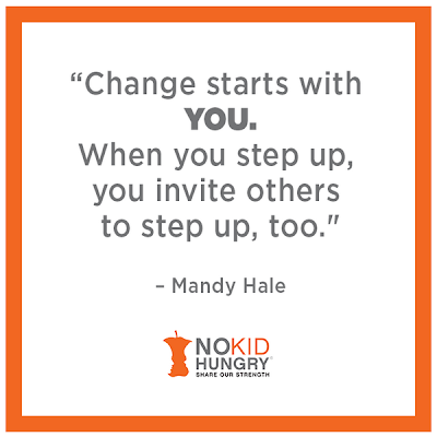 Change starts with you. When you step up, you invite others to step up, too. Mandy Hale. No Kid Hungry, Share Our Strength.