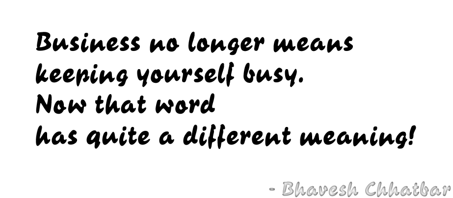 Business no longer means keeping yourself busy. Now that word has quite a different meaning! - Bhavesh Chhatbar