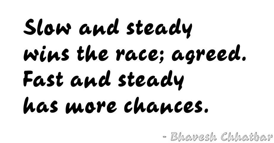 Slow and steady wins the race; agreed. Fast and steady has more chances. - Bhavesh Chhatbar