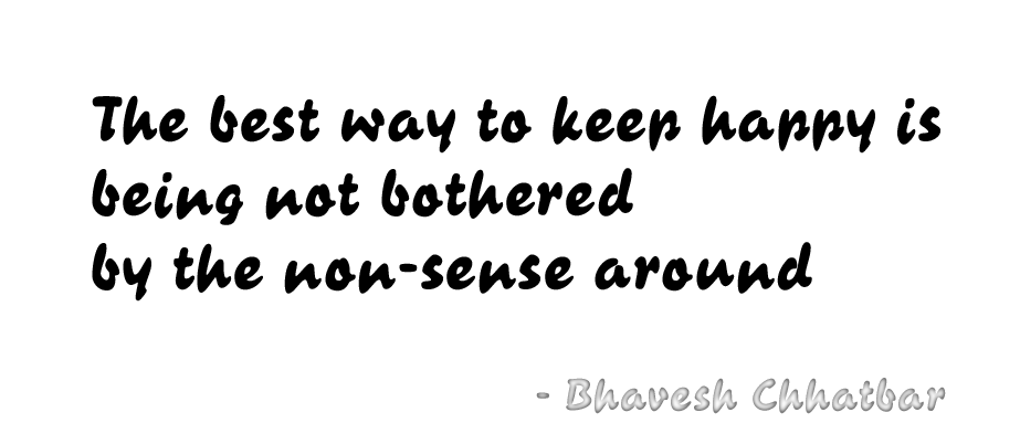 The best way to keep happy is being not bothered by the non-sense around - Bhavesh Chhatbar
