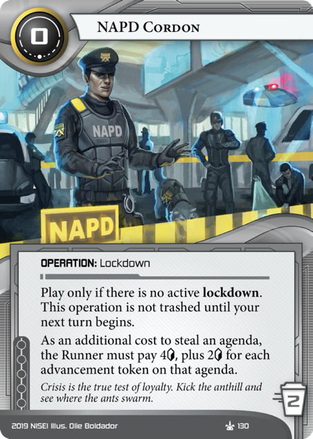 NAPD Cordon  OPERATION: Lockdown  0 cost, 2 trash. Play only if there is no active lockdown.  This operation is not trashed until your next turn begins. As an additional cost to steal an agenda, the Runner must pay 4[credit] plus an additional 2[credit] for each advancement token on that agenda.