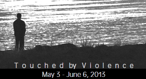 Touched by Violence: A juried art exhibition (Exhibition Dates: May 3 – June 6, 2013)
