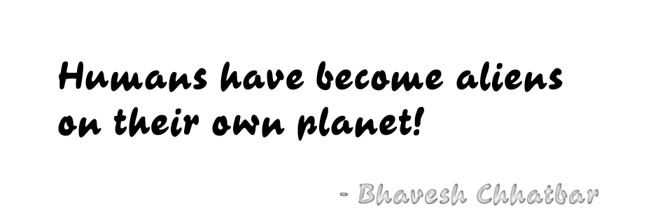Humans have become aliens on their own planet! - Bhavesh Chhatbar