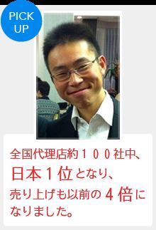 『全国代理店約100社中、日本1位となり、売り上げも以前の4倍になりました。』