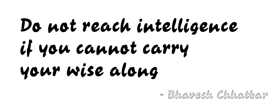 Do not reach intelligence if you cannot carry your wise along - Bhavesh Chhatbar
