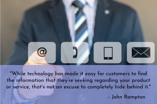 """""""While technology has made it easy for customers to find the information that they're seeking regarding your product or service, that's not an excuse to completely hide behind it. There will be times when a customer has to speak with a real-life person. Make sure that your contact information is easily located throughout your website or that you have a click-to-call button on your mobile site."""" – John Rampton"""