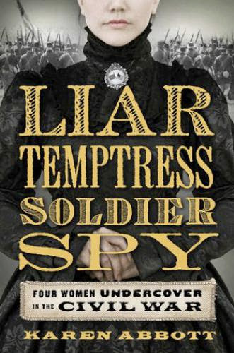 Liar Temptress Soldier Spy Four Women Undercover In The Civil War