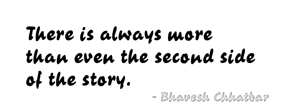 There is always more than even the second side of the story. - Bhavesh Chhatbar