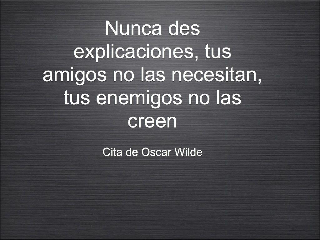 """""""Nunca des explicaciones, tus amigos no las necesitan, tus enemigos no las creen""""  Cita de Oscar Wilde..."""