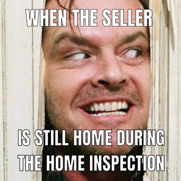 When the seller... Is still home during the home inspection