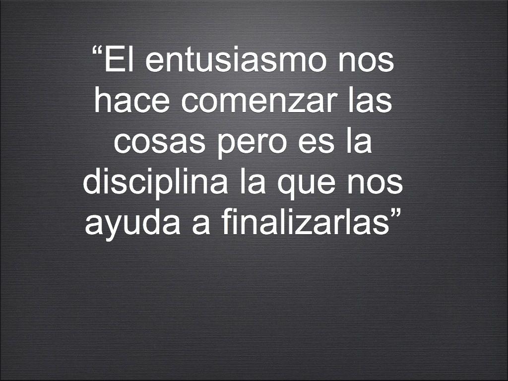 """""""El entusiasmo nos hace comenzar las cosas pero es la disciplina la que nos ayuda a finalizarlas"""""""