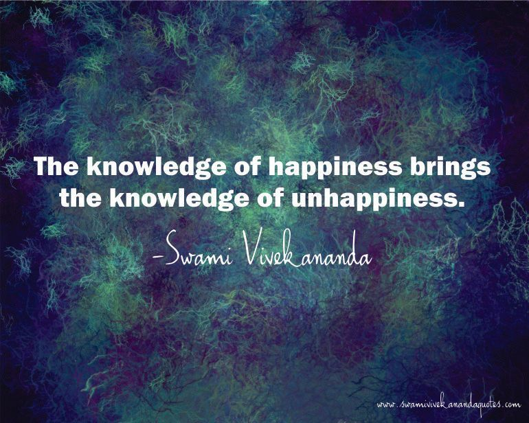 Swami Vivekananda quote: The knowledge of happiness brings the knowledge of unhappiness.