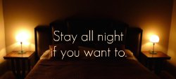 Stay all night if you want to