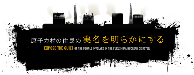 原子力村の住民の実名を明らかにする EXPOSE THE GUILT OF THE PEOPLE INVOLVED IN THE FUKUSHIMA NUCLEAR DISASTER