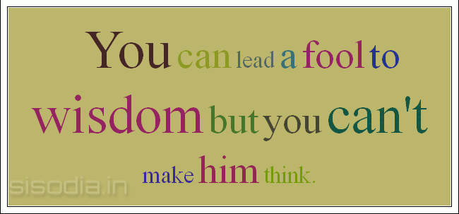 Quotes Find: You can lead a fool to wisdom but you can\'t ...