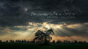 No pierdas la Fe, el Señor  está contigo a todo momento.