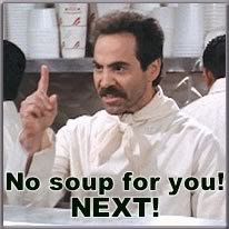 No soup for you!  NEXT!