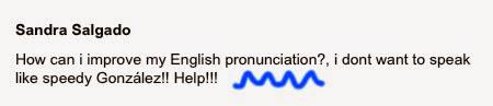 How can I improve my English pronunciation? I don't want to speak like Speedy González!! Help!!!