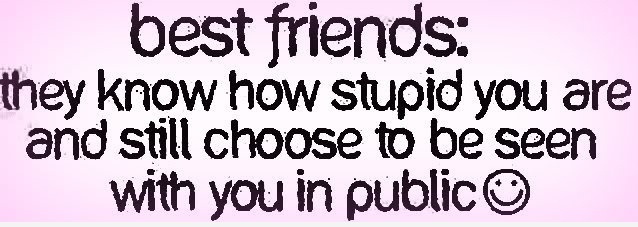 Best Friends, They Know How Stupid You Are