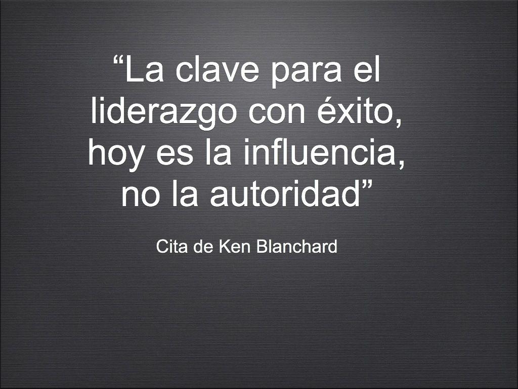 """""""La clave para el liderazgo con éxito, hoy es la influencia, no la autoridad""""  Cita de Ken Blanchard"""