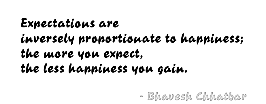 Expectations are inversely proportionate to happiness; the more you expect, the less happiness you gain. - Bhavesh Chhatbar