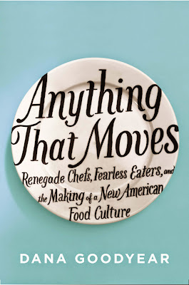 Anything That Moves: Renegade Chefs, Fearless Eaters, and the Making of a New American Food Culture by Dana Goodyear