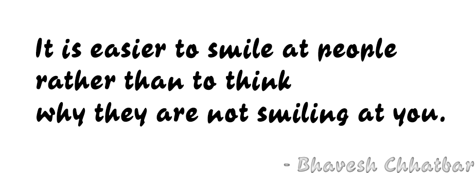 It is easier to smile at people rather than to think why they are not smiling at you. - Bhavesh Chhatbar