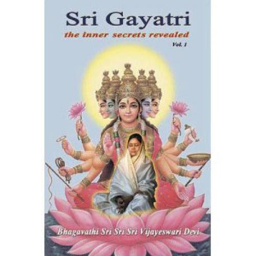 Sri Gayatri The Inner Secrets Revealed Volume 1