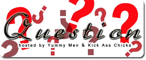 Question hosted by Yummy Men and Kick Ass Chicks