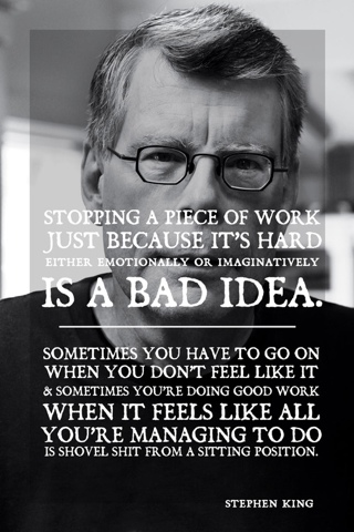 Stopping a piece of work because it's hard either emotionally or imaginatively is a bad idea. Sometimes you have to go on when you don't feel like it & and sometimes you're doing good work when all it feels like all you're managing to do is shovel shit from a sitting position. -Stephen King