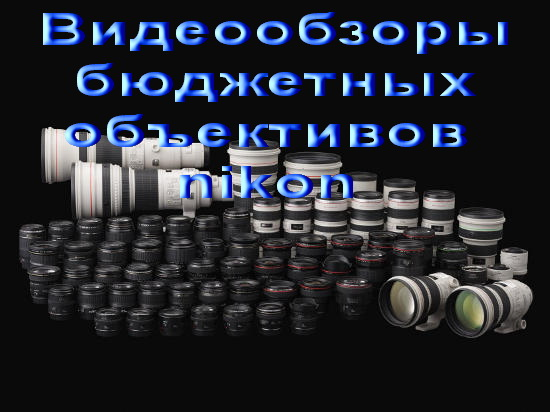 Видеообзоры бюджетных объективов nikon