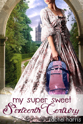 Book Review: My Super Sweet Sixteenth Century by Rachel Harris