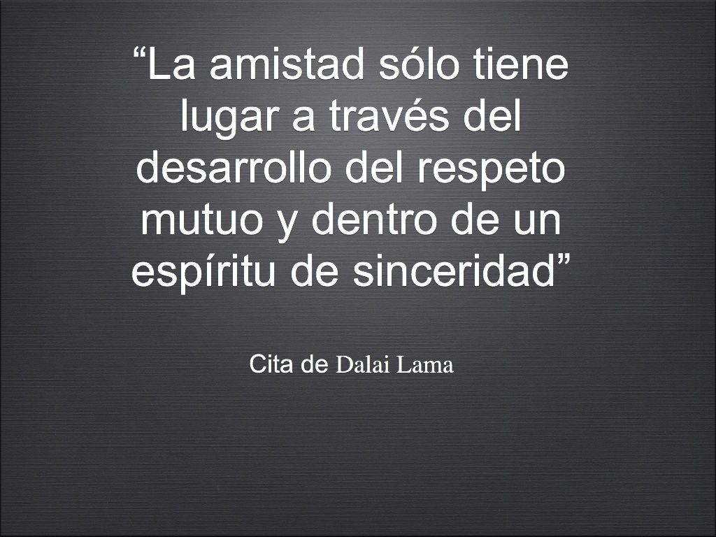 """""""La amistad sólo tiene lugar a través del desarrollo del respeto mutuo y dentro de un espíritu de sinceridad..."""
