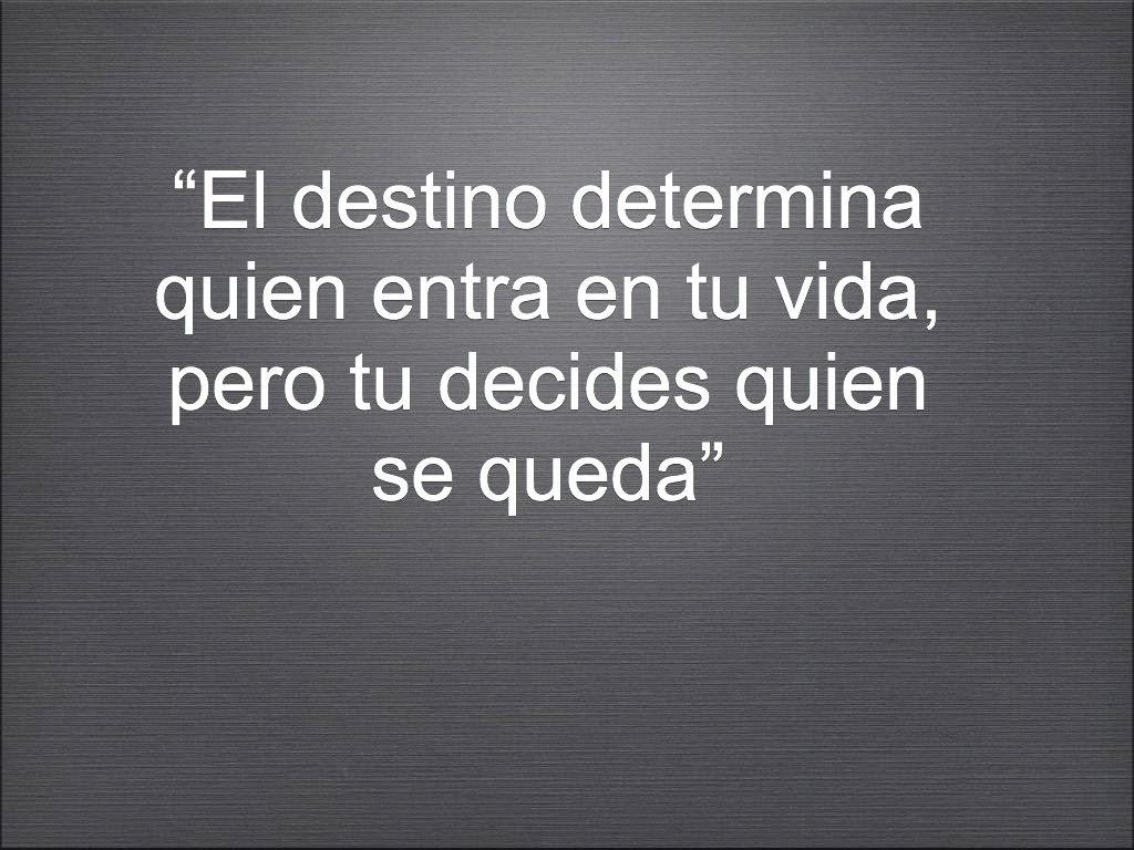 """""""El destino determina quien entra en tu vida, pero tu decides quien se queda"""""""