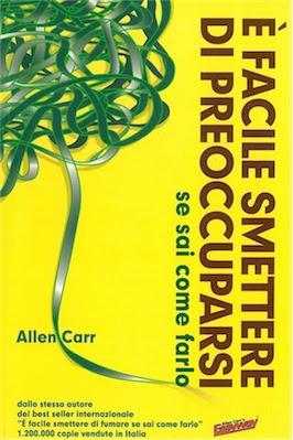 Manuale Allen Carr - E' Facile Smettere Di Preoccuparsi Se Sai Come Farlo (2011)