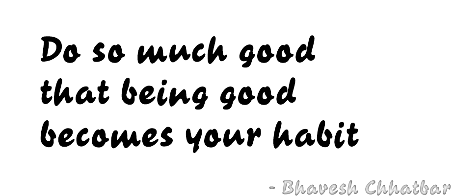 Do so much good that being good becomes your habit - Bhavesh Chhatbar