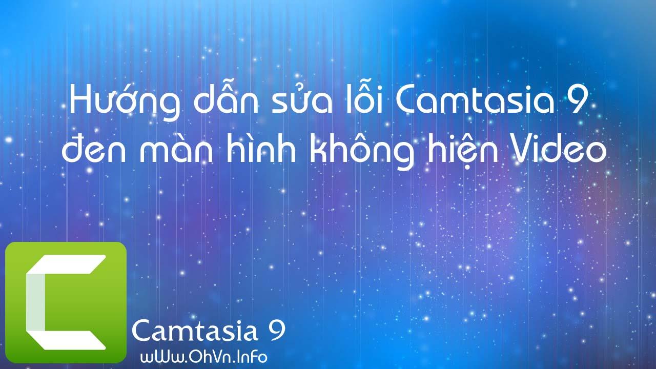 Hướng dẫn sửa lỗi Camtasia 9 bị đen màn hình không hiện Video