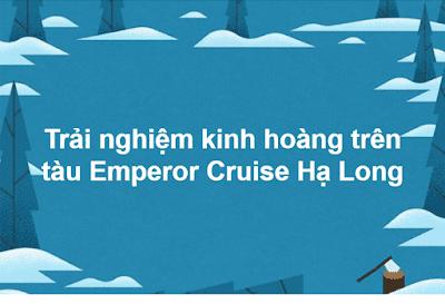 Trải nghiệm kinh hoàng trên tàu Emperor Cruise Hạ Long.
