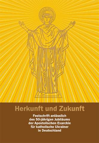 Herkunft und Zukunft. Festschrift anlasslich des 50-jahrigen Jubilaums der Apostolischen Exarchie fur katholische Ukrainer in Deutschland