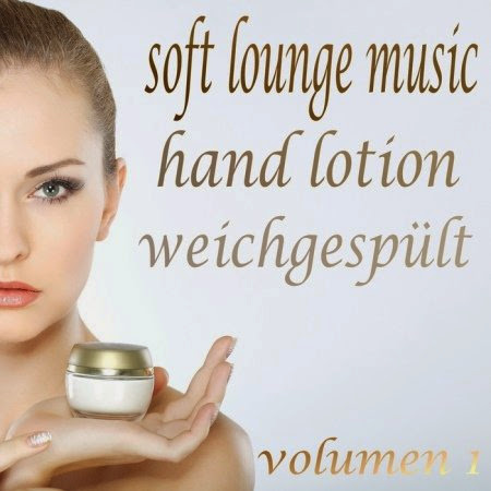 Soft Lounge Music, Hand Lotion Weichgespult, Vol. 1 (The Beauty of Lounge and Mushy Chill Out) (2013)