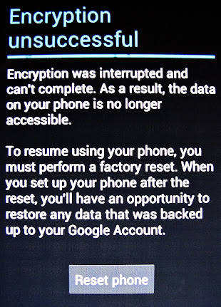 Encryption unsuccessful Encryption was interrupted and can't complete. As a result, the data on your phone is no longer accessible. To resume using your phone, you must perform a factory reset. When you set up your phone after the reset, you'll have an opportunity to restore any data that was backed up to your Google Account. Reset phone