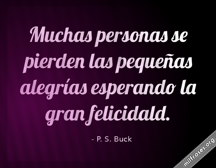 frases de Pearl S. Buck (1892-1973), escritora estadounidense y Premio Nobel de Literatura Muchas personas se pierden las pequeñas alegrías esperando la gran felicidad.